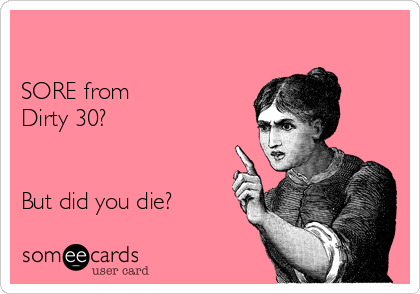SORE from  Dirty 30?   But did you die?