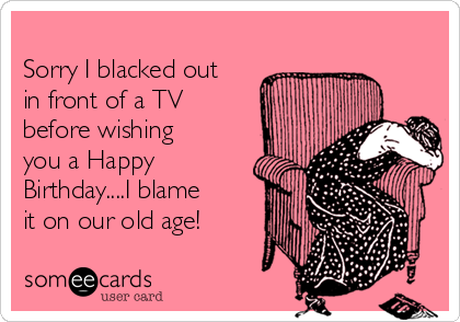 Sorry I blacked out in front of a TV before wishing you a Happy Birthday....I blame it on our old age!