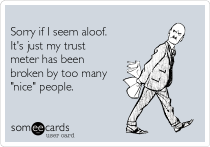 """Sorry if I seem aloof.  It's just my trust meter has been broken by too many """"nice"""" people."""