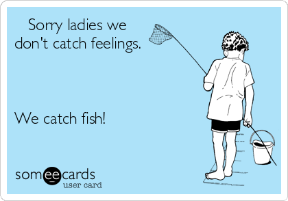 Sorry ladies we  don't catch feelings.    We catch fish!