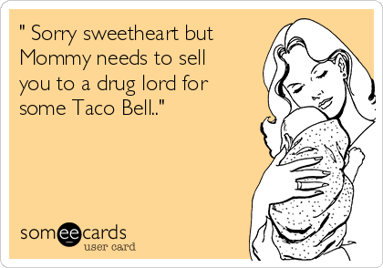 """"""" Sorry sweetheart but Mommy needs to sell you to a drug lord for some Taco Bell.."""""""