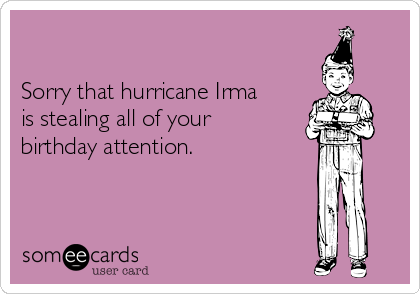 Sorry that hurricane Irma  is stealing all of your  birthday attention.