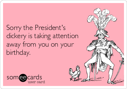 Sorry the President's dickery is taking attention away from you on your birthday.