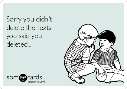 Sorry you didn't delete the texts you said you deleted...