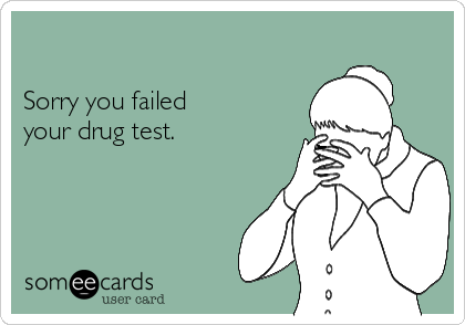 Sorry you failed your drug test.