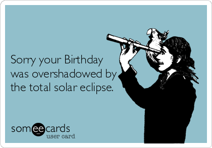 Sorry your Birthday was overshadowed by the total solar eclipse.