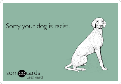 Sorry your dog is racist.