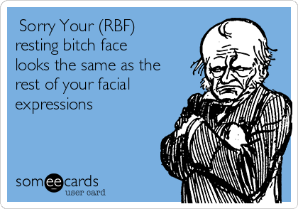 Sorry Your (RBF) resting bitch face looks the same as the rest of your facial expressions