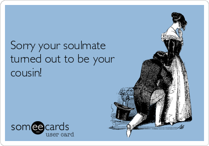 Sorry your soulmate turned out to be your cousin!