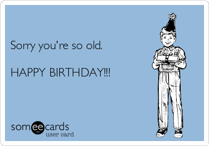 Sorry you're so old.  HAPPY BIRTHDAY!!!