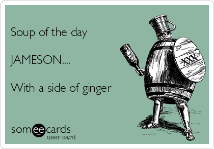 Soup of the day  JAMESON....  With a side of ginger