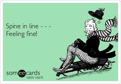 Spine in line - - -  Feeling fine!