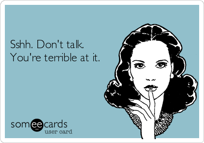 Sshh. Don't talk. You're terrible at it.