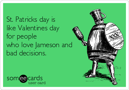 St. Patricks day is like Valentines day for people who love Jameson and bad decisions.