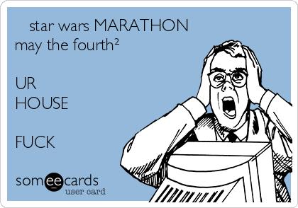 star wars MARATHON may the fourth²  UR HOUSE  FUCK