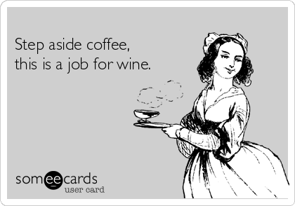 Step aside coffee, this is a job for wine.