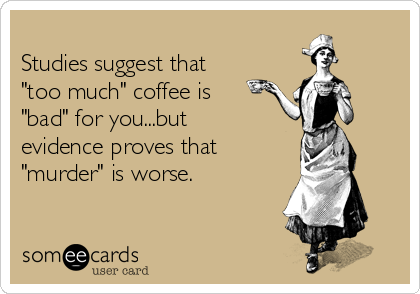 "Studies suggest that ""too much"" coffee is ""bad"" for you...but evidence proves that ""murder"" is worse."