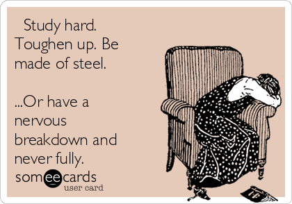 Study hard. Toughen up. Be made of steel.  ...Or have a nervous breakdown and never fully.