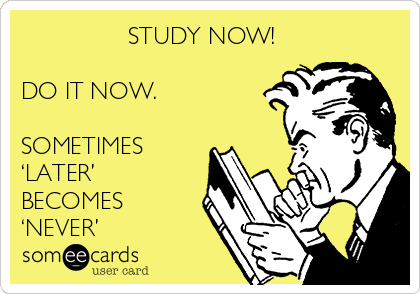 STUDY NOW!   DO IT NOW.  SOMETIMES 'LATER' BECOMES 'NEVER'