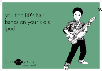 successful parenting is when you find 80's hair bands on your kid's ipod