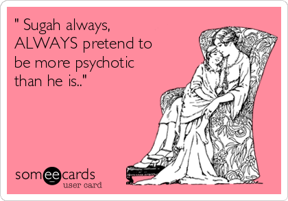 """ Sugah always, ALWAYS pretend to be more psychotic than he is.."""