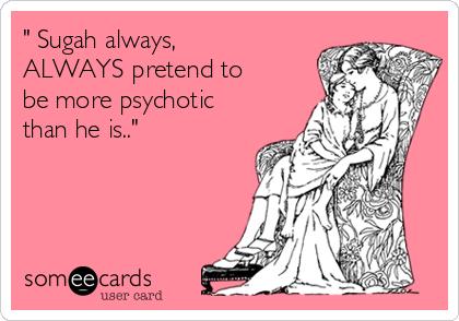 """ Sugah always, ALWAYS pretend to be more psychotic than he is.."""
