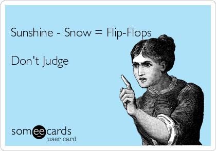 Sunshine - Snow = Flip-Flops  Don't Judge
