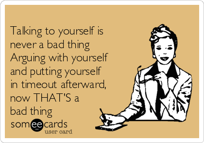 Talking to yourself is never a bad thing Arguing with yourself and putting yourself in timeout afterward, now THAT'S a bad thing