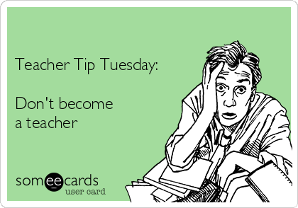 Teacher Tip Tuesday:  Don't become  a teacher