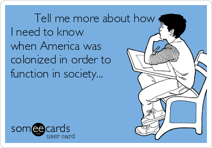 Tell me more about how I need to know when America was colonized in order to function in society...