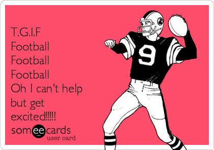 T.G.I.F Football Football Football Oh I can't help but get excited!!!!!