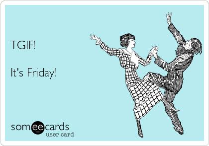 TGIF!  It's Friday!