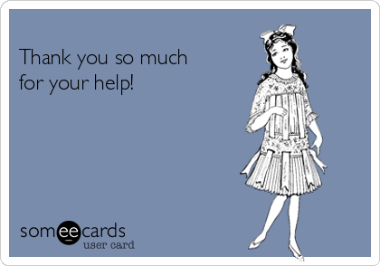 Thank you so much for your help! | Thanks Ecard