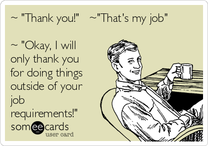 "~ ""Thank you!""   ~""That's my job""  ~ ""Okay, I will only thank you for doing things outside of your job requirements!"""