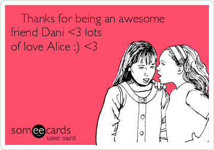 Thanks for being an awesome friend Dani <3 lots of love Alice :) <3