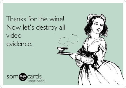 Thanks for the wine! Now let's destroy all video evidence.