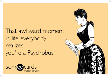 That awkward moment in life everybody realizes you're a Psychobus