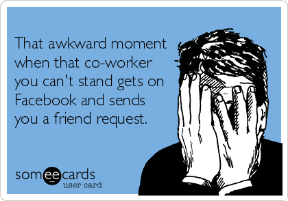 That awkward moment when that co-worker you can't stand gets on Facebook and sends you a friend request.