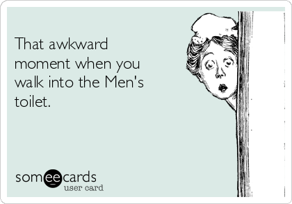 That awkward moment when you walk into the Men's toilet.