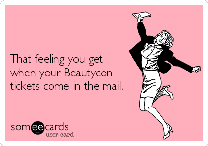That feeling you get when your Beautycon tickets come in the mail.