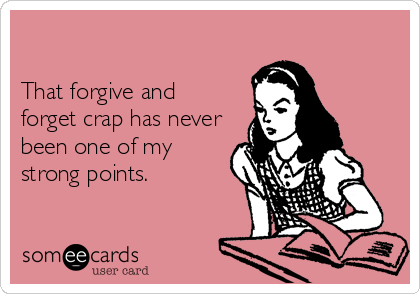 That forgive and forget crap has never been one of my strong points.
