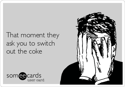 That moment they ask you to switch out the coke