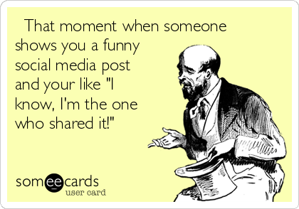 """That moment when someone shows you a funny social media post and your like """"I know, I'm the one who shared it!"""""""