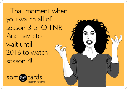 That moment when you watch all of season 3 of OITNB And have to wait until 2016 to watch season 4!