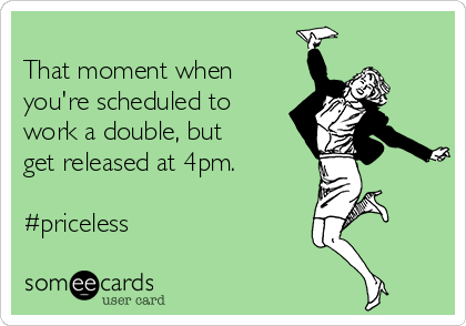 That moment when you're scheduled to work a double, but get released at 4pm.  #priceless