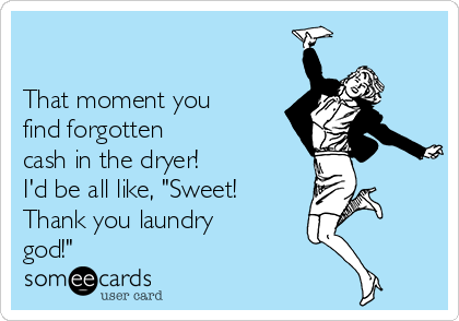 """That moment you find forgotten cash in the dryer! I'd be all like, """"Sweet! Thank you laundry god!"""""""