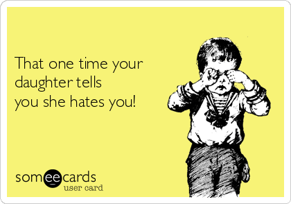 That one time your   daughter tells you she hates you!
