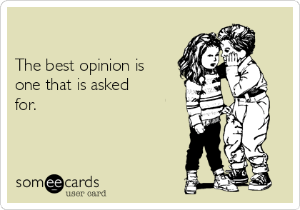The best opinion is one that is asked for.
