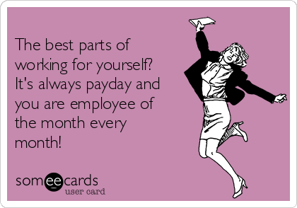The best parts of working for yourself? It's always payday and you are employee of the month every month!