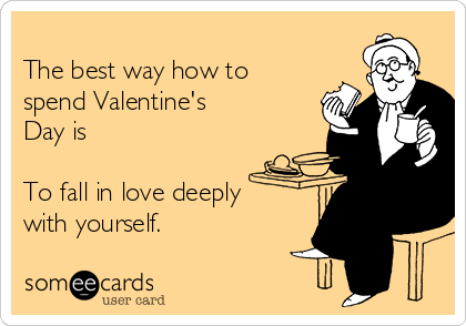 The best way how to spend Valentine's Day is  To fall in love deeply  with yourself.